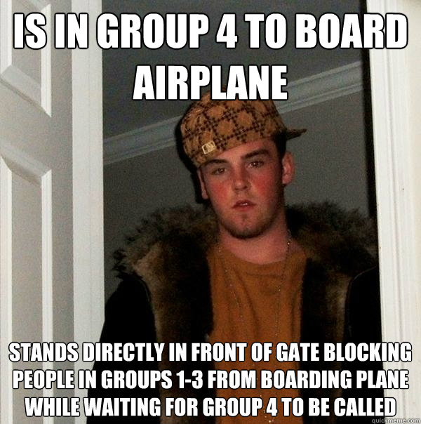 Is in Group 4 to board airplane stands directly in front of gate blocking people in groups 1-3 from boarding plane while waiting for group 4 to be called  Scumbag Steve