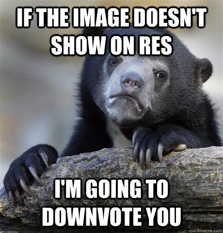 If the image doesn't show on RES I'm going to downvote you - If the image doesn't show on RES I'm going to downvote you  Confession Bear