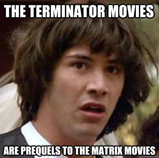 the terminator movies are prequels to the matrix movies - the terminator movies are prequels to the matrix movies  conspiracy keanu