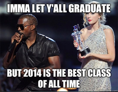 Imma let y'all graduate  But 2014 is the best class of all time  - Imma let y'all graduate  But 2014 is the best class of all time   Imma let you finish