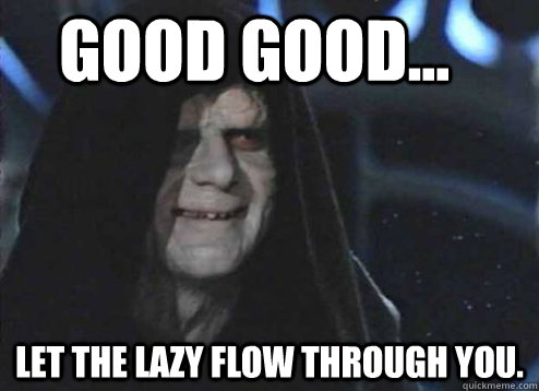 good good... Let the lazy flow through you.