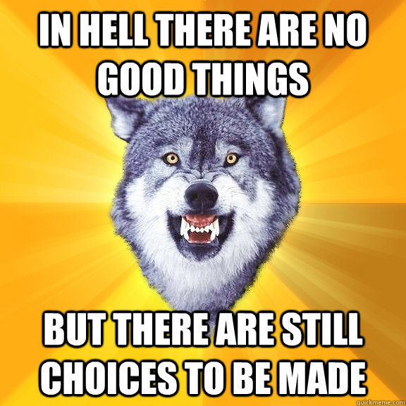 in hell there are no good things but there are still choices to be made - in hell there are no good things but there are still choices to be made  Courage Wolf