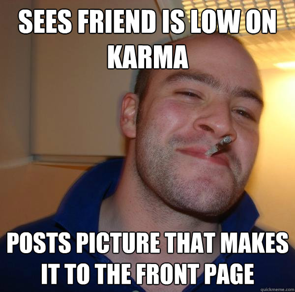 Sees friend is low on Karma Posts picture that makes it to the front page - Sees friend is low on Karma Posts picture that makes it to the front page  Misc