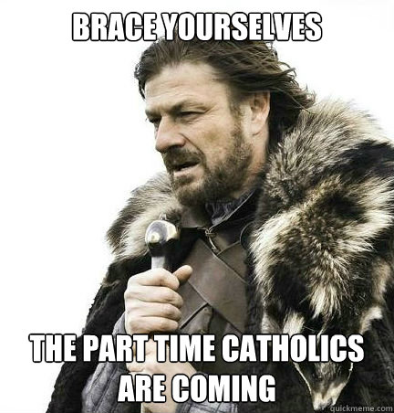 Brace yourselves The part time Catholics are coming  - Brace yourselves The part time Catholics are coming   braceyouselves