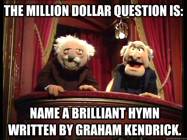 The million dollar question is: Name a brilliant hymn written by Graham Kendrick.  Muppets Old men