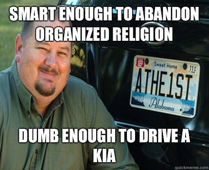 Smart enough to abandon organized religion Dumb enough to drive a Kia