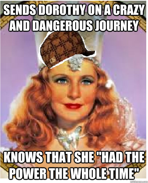 Sends Dorothy on a crazy and dangerous journey    Knows that she