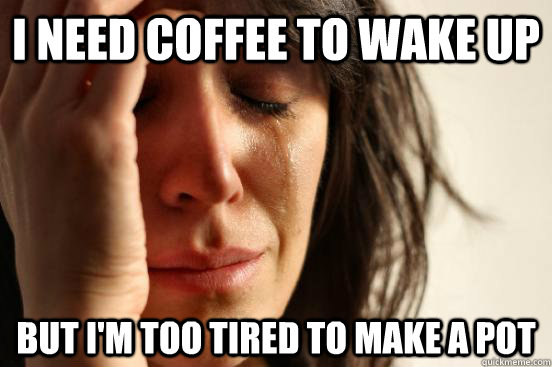 i need coffee to wake up but i'm too tired to make a pot - i need coffee to wake up but i'm too tired to make a pot  First World Problems
