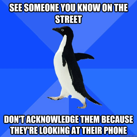 see someone you know on the street don't acknowledge them because they're looking at their phone - see someone you know on the street don't acknowledge them because they're looking at their phone  Socially Awkward Penguin