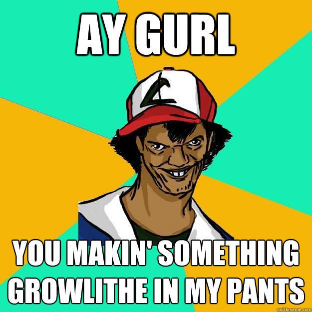 ay gurl you makin' something Growlithe in my pants  Ash Pedreiro