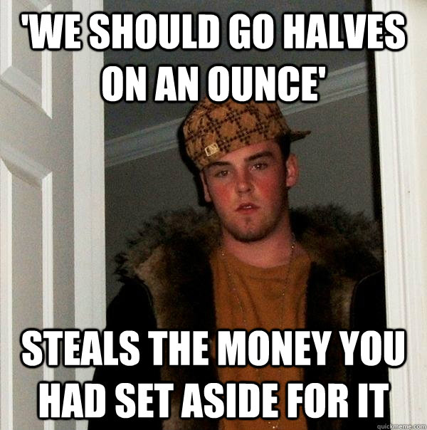 'we should go halves on an ounce' steals the money you had set aside for it - 'we should go halves on an ounce' steals the money you had set aside for it  Scumbag Steve