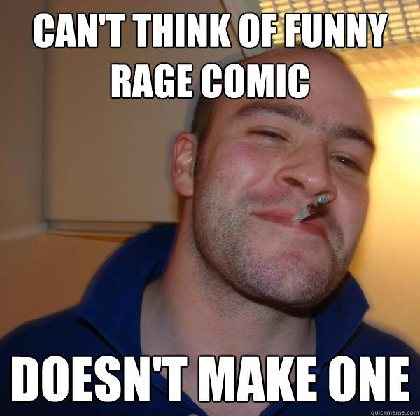 Can't think of funny rage comic Doesn't make one  Good Guy Greg
