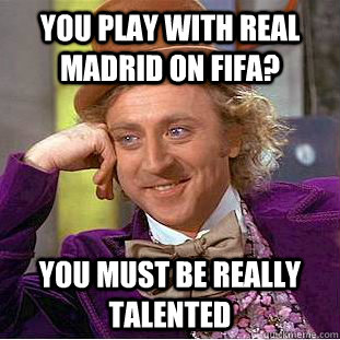 You play with Real Madrid on FIFA? you must be really talented - You play with Real Madrid on FIFA? you must be really talented  Condescending Wonka