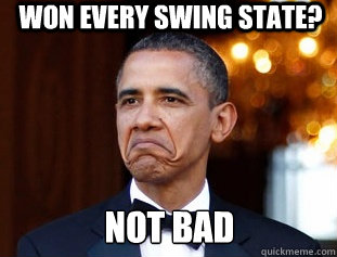 WON EVERY SWING STATE? NOT BAD - WON EVERY SWING STATE? NOT BAD  Not Bad Obama