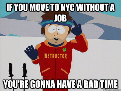 If you move to NYC without a job You're gonna have a bad time - If you move to NYC without a job You're gonna have a bad time  South Park Bad Time
