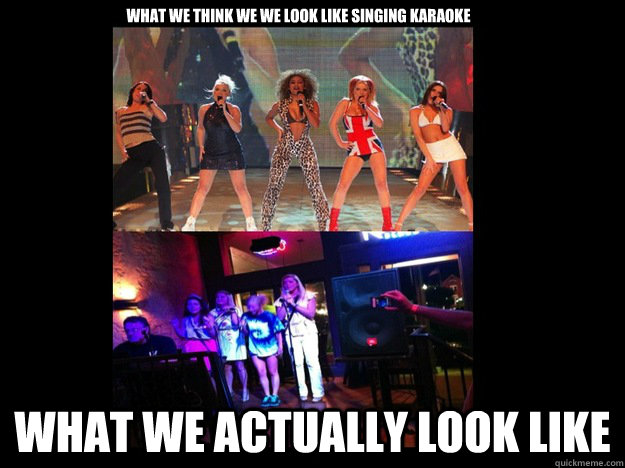 WHAT WE THINK WE WE LOOK LIKE SINGING KARAOKE WHAT WE ACTUALLY LOOK LIKE - WHAT WE THINK WE WE LOOK LIKE SINGING KARAOKE WHAT WE ACTUALLY LOOK LIKE  SPICE GIRLS