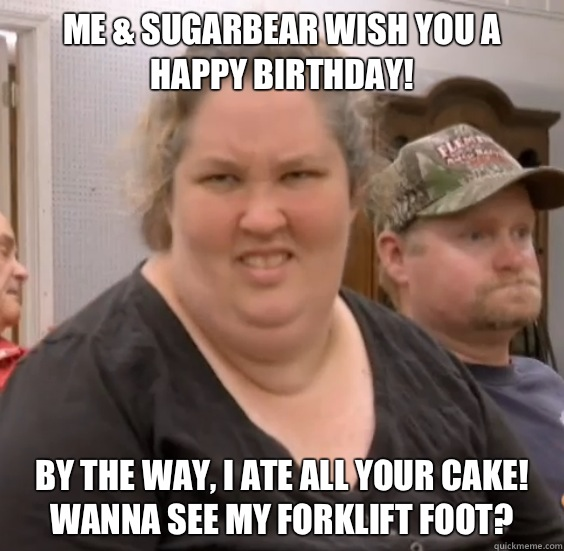 Me & SugarBear wish you a Happy Birthday! By the way, I ate all your cake! Wanna see my Forklift Foot?
