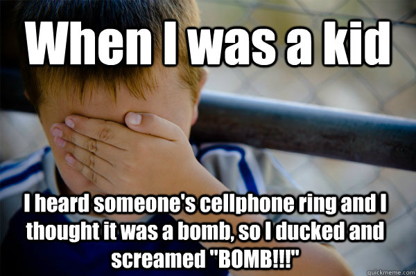 When I was a kid I heard someone's cellphone ring and I thought it was a bomb, so I ducked and screamed
