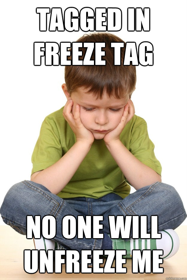tagged in freeze tag no one will unfreeze me - tagged in freeze tag no one will unfreeze me  First grade problems