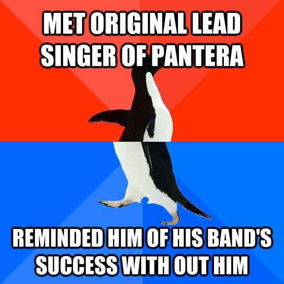 MET ORIGINAL LEAD SINGER OF PANTERA REMINDED HIM OF HIS BAND'S SUCCESS WITH OUT HIM  - MET ORIGINAL LEAD SINGER OF PANTERA REMINDED HIM OF HIS BAND'S SUCCESS WITH OUT HIM   untitled meme