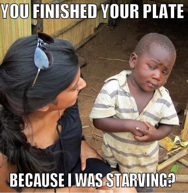 YOU FINISHED YOUR PLATE  BECAUSE I WAS STARVING?