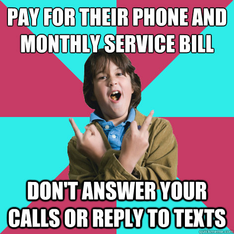 pay for their phone and monthly service bill don't answer your calls or reply to texts - pay for their phone and monthly service bill don't answer your calls or reply to texts  Scumbag Child