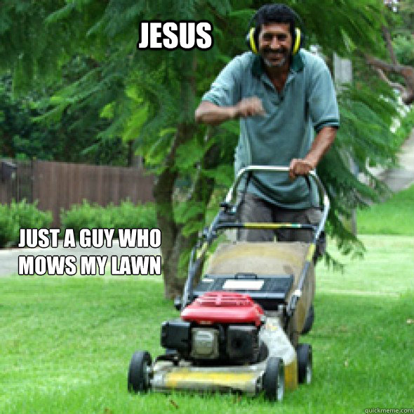 Jesus Just a guy who mows my lawn - Jesus Just a guy who mows my lawn  Jesus