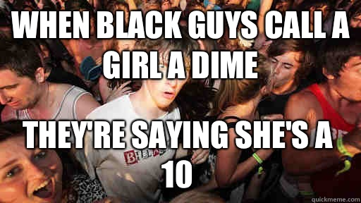 When black guys call a girl a dime They're saying she's a 10  - When black guys call a girl a dime They're saying she's a 10   Sudden Clarity Clarence