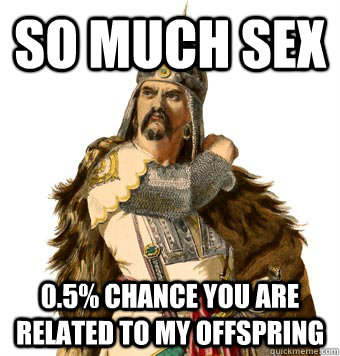 So much sex 0.5% chance you are related to my offspring