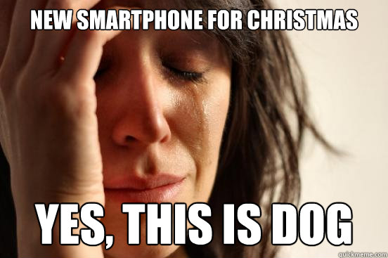 New smartphone for christmas Yes, this is dog - New smartphone for christmas Yes, this is dog  First World Problems