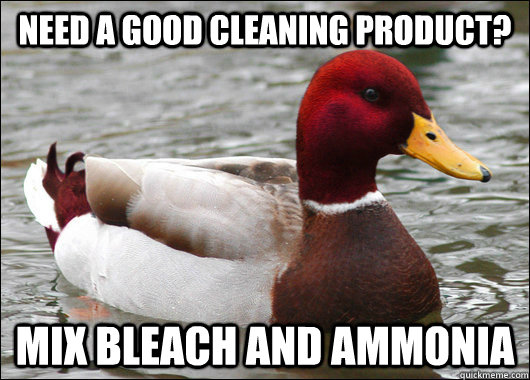 need a good cleaning product? mix bleach and ammonia - need a good cleaning product? mix bleach and ammonia  Malicious Advice Mallard