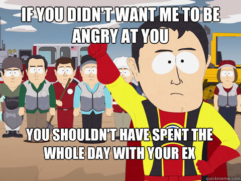 If you didn't want me to be angry at you You shouldn't have spent the whole day with your ex  - If you didn't want me to be angry at you You shouldn't have spent the whole day with your ex   Captain Hindsight