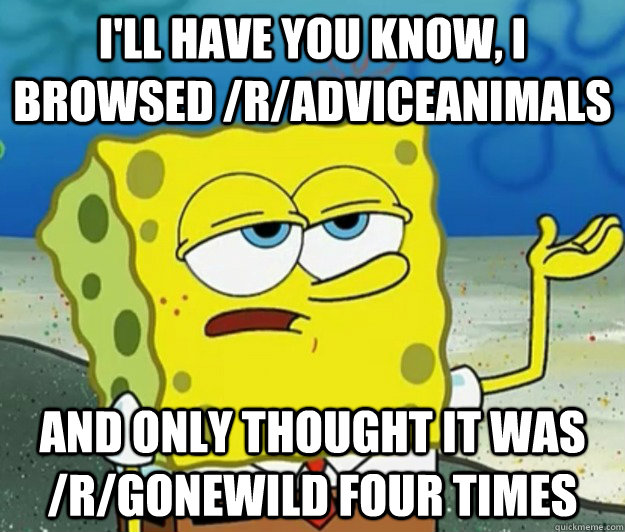 I'll have you know, i browsed /r/adviceanimals And only thought it was /r/gonewild four times - I'll have you know, i browsed /r/adviceanimals And only thought it was /r/gonewild four times  Tough Spongebob