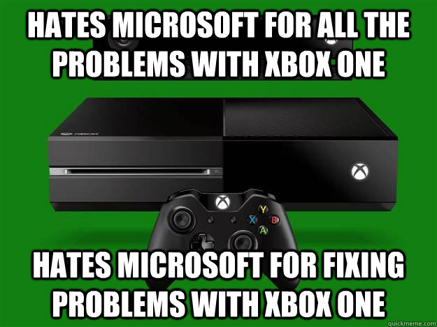 Hates microsoft for all the problems with xbox one hates microsoft for fixing problems with xbox one - Hates microsoft for all the problems with xbox one hates microsoft for fixing problems with xbox one  Misc