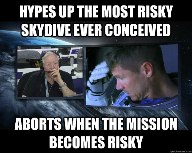 Hypes up the most risky skydive ever conceived Aborts when the mission becomes risky - Hypes up the most risky skydive ever conceived Aborts when the mission becomes risky  Misc