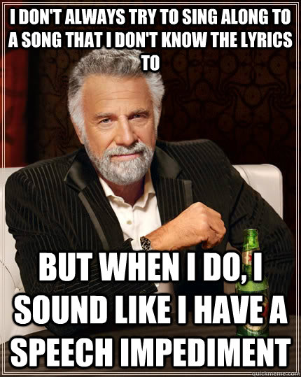 I don't always try to sing along to a song that I don't know the lyrics to but when I do, I sound like I have a speech impediment - I don't always try to sing along to a song that I don't know the lyrics to but when I do, I sound like I have a speech impediment  The Most Interesting Man In The World