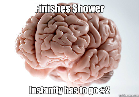 Finishes Shower Instantly has to go #2 - Finishes Shower Instantly has to go #2  Scumbag Brain