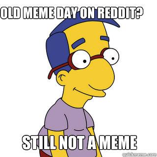 Old meme day on Reddit? Still not a meme