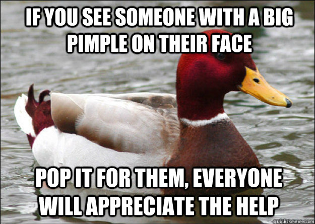 If you see someone with a big pimple on their face pop it for them, everyone will appreciate the help - If you see someone with a big pimple on their face pop it for them, everyone will appreciate the help  Misc