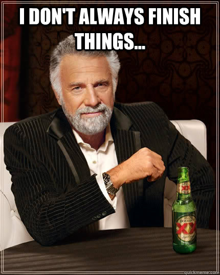 I don't always finish things...  - I don't always finish things...   The Most Interesting Man In The World