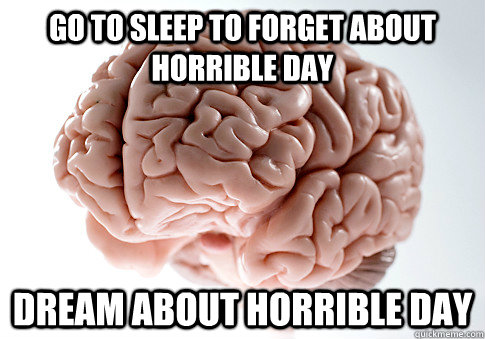 Go To Sleep To Forget About Horrible Day Dream About Horrible Day - Go To Sleep To Forget About Horrible Day Dream About Horrible Day  Scumbag Brain