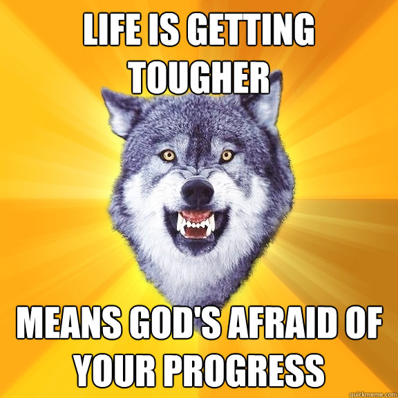 life is getting tougher means God's afraid of your progress - life is getting tougher means God's afraid of your progress  Courage Wolf