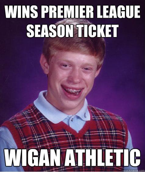 Wins Premier league Season ticket Wigan athletic - Wins Premier league Season ticket Wigan athletic  Bad Luck Brian