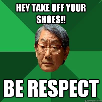 hey take off your shoes!! be respect  High Expectations Asian Father