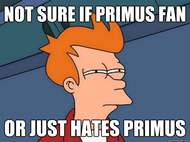 not sure if Primus fan or just hates primus - not sure if Primus fan or just hates primus  Futurama Fry