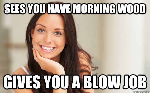 Sees you have morning wood Gives you a blow job - Sees you have morning wood Gives you a blow job  Good Girl Gina