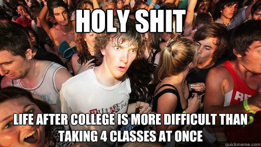 holy shit life after college is more difficult than taking 4 classes at once - holy shit life after college is more difficult than taking 4 classes at once  Sudden Clarity Clarence