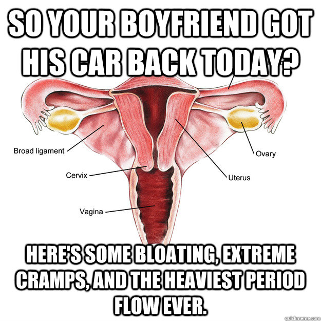 So your boyfriend got his car back today? Here's some bloating, extreme cramps, and the heaviest period flow ever. - So your boyfriend got his car back today? Here's some bloating, extreme cramps, and the heaviest period flow ever.  Scumbag Uterus