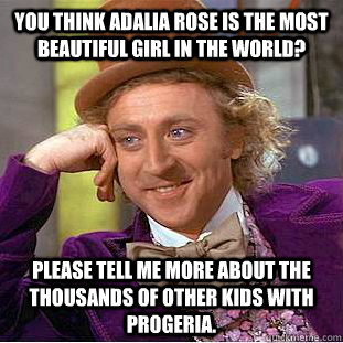 You think Adalia Rose is the most beautiful girl in the world? Please tell me more about the thousands of other kids with progeria. - You think Adalia Rose is the most beautiful girl in the world? Please tell me more about the thousands of other kids with progeria.  Condescending Wonka