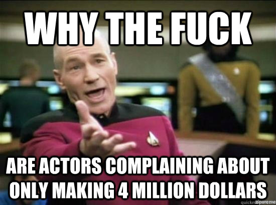 Why the fuck are actors complaining about only making 4 million dollars - Why the fuck are actors complaining about only making 4 million dollars  Annoyed Picard HD